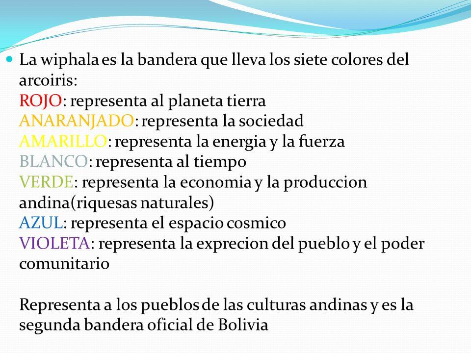La wiphala es la bandera que lleva los siete colores del arcoiris: ROJO: representa al planeta tierra ANARANJADO: representa la sociedad AMARILLO: representa la energia y la fuerza BLANCO: representa al tiempo VERDE: representa la economia y la produccion andina(riquesas naturales) AZUL: representa el espacio cosmico VIOLETA: representa la exprecion del pueblo y el poder comunitario Representa a los pueblos de las culturas andinas y es la segunda bandera oficial de Bolivia