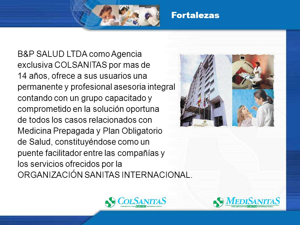 Fortalezas B&P SALUD LTDA como Agencia. exclusiva COLSANITAS por mas de. 14 años, ofrece a sus usuarios una.