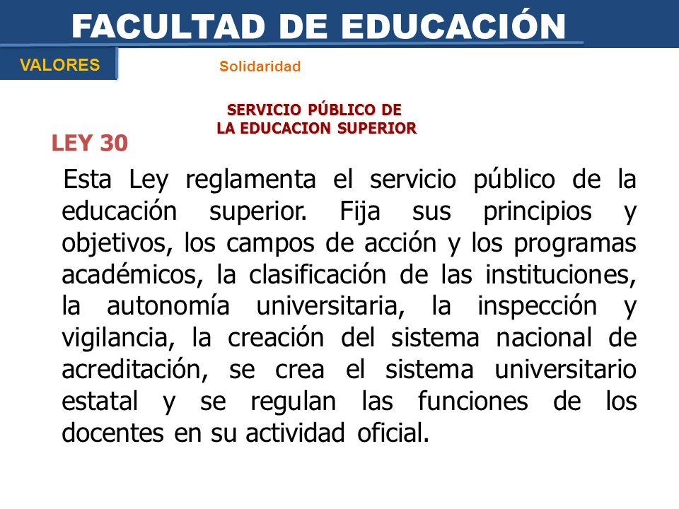 FACULTAD DE EDUCACIÓN VALORES. Solidaridad. SERVICIO PÚBLICO DE. LA EDUCACION SUPERIOR. LEY 30.