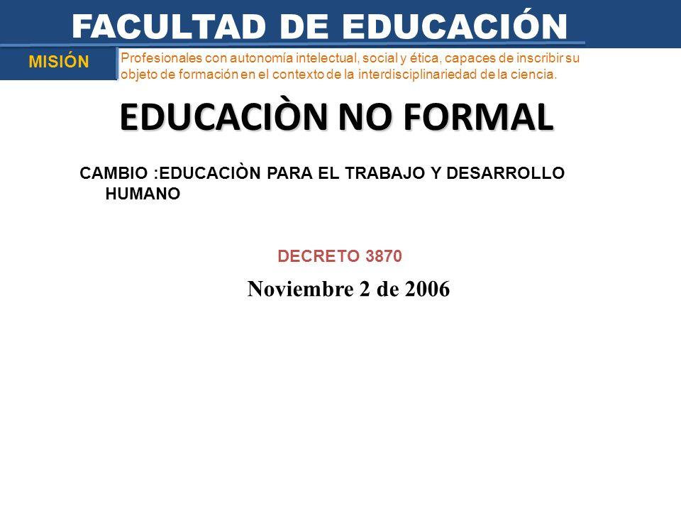 EDUCACIÒN NO FORMAL FACULTAD DE EDUCACIÓN Noviembre 2 de 2006 MISIÓN