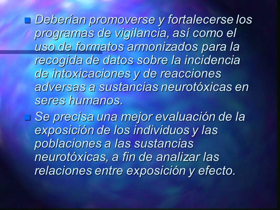 Deberían promoverse y fortalecerse los programas de vigilancia, así como el uso de formatos armonizados para la recogida de datos sobre la incidencia de intoxicaciones y de reacciones adversas a sustancias neurotóxicas en seres humanos.