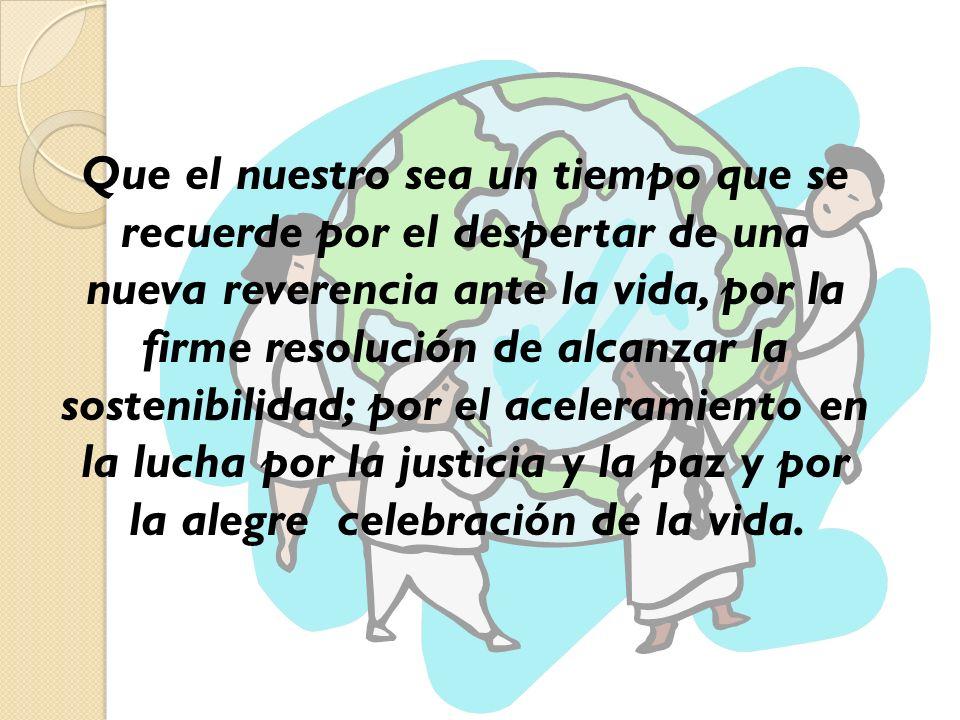 Que el nuestro sea un tiempo que se recuerde por el despertar de una nueva reverencia ante la vida, por la firme resolución de alcanzar la sostenibilidad; por el aceleramiento en la lucha por la justicia y la paz y por la alegre celebración de la vida.