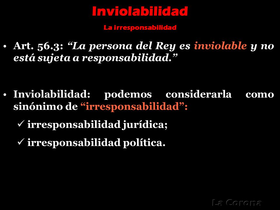 Inviolabilidad La irresponsabilidad. Art. 56.3: La persona del Rey es inviolable y no está sujeta a responsabilidad.