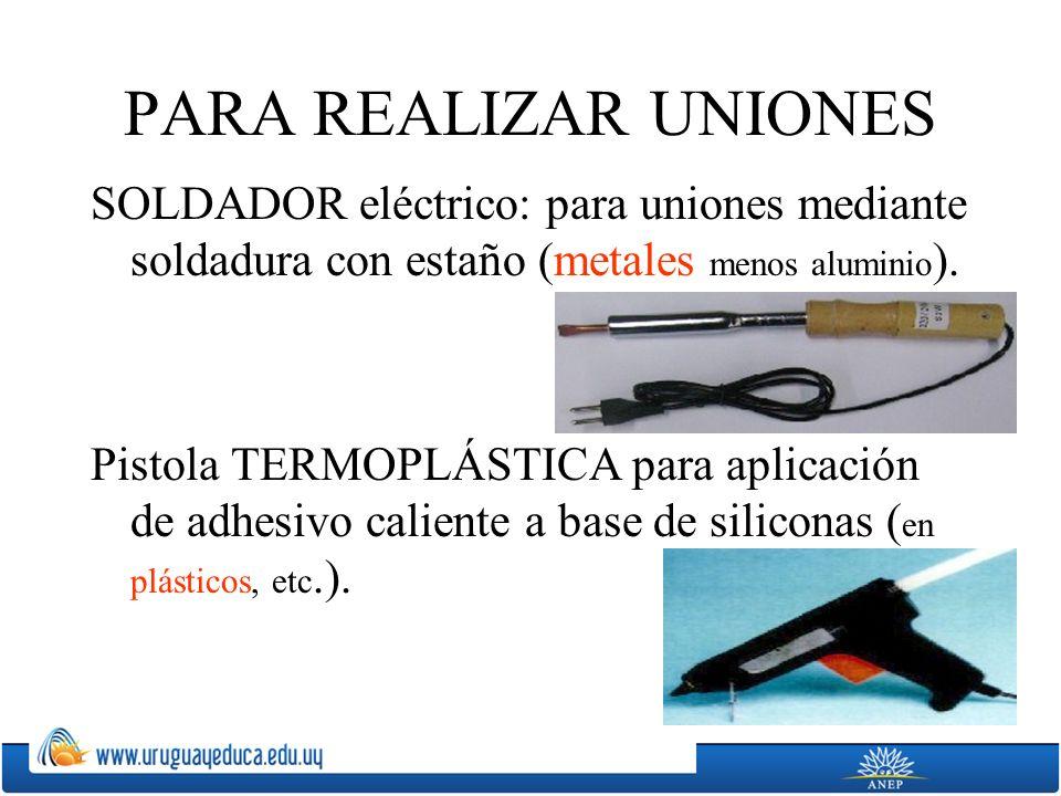 PARA REALIZAR UNIONES SOLDADOR eléctrico: para uniones mediante soldadura con estaño (metales menos aluminio).