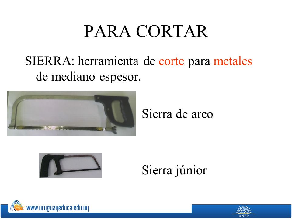 PARA CORTAR SIERRA: herramienta de corte para metales de mediano espesor.