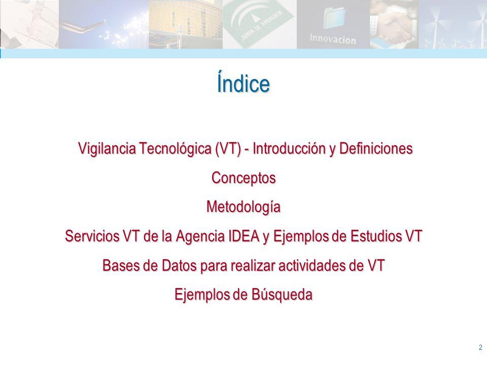 Índice Vigilancia Tecnológica (VT) - Introducción y Definiciones Conceptos Metodología Servicios VT de la Agencia IDEA y Ejemplos de Estudios VT Bases de Datos para realizar actividades de VT Ejemplos de Búsqueda