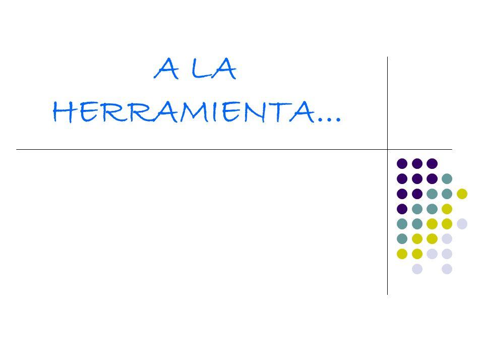 A LA HERRAMIENTA...
