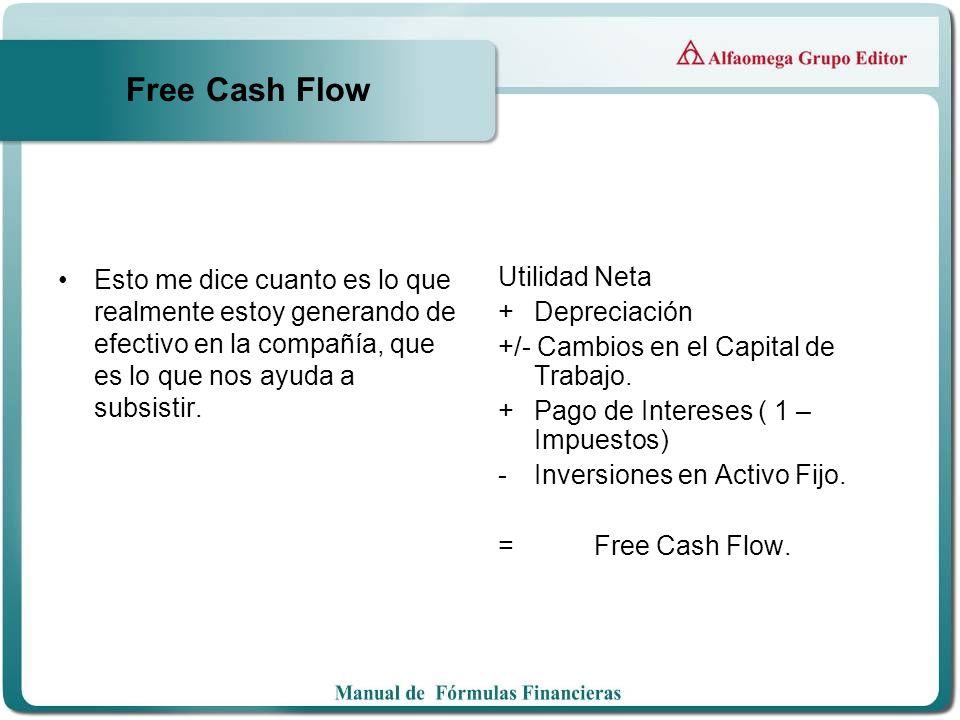 Free Cash Flow Esto me dice cuanto es lo que realmente estoy generando de efectivo en la compañía, que es lo que nos ayuda a subsistir.