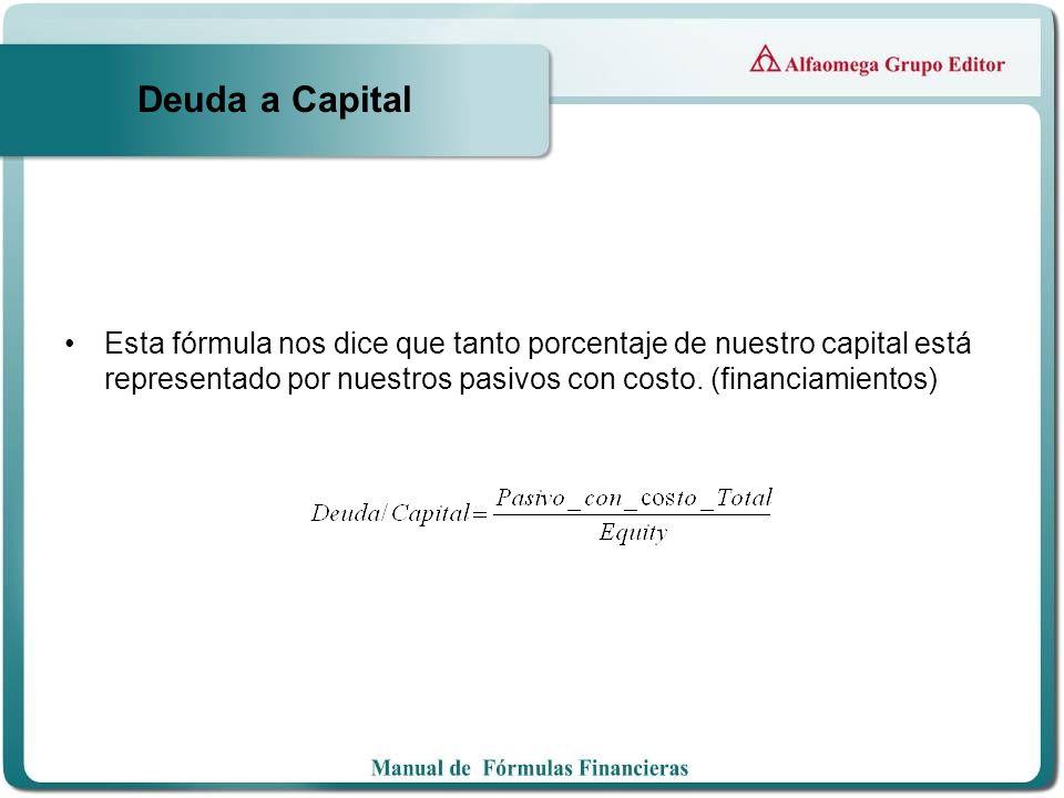 Deuda a Capital Esta fórmula nos dice que tanto porcentaje de nuestro capital está representado por nuestros pasivos con costo.
