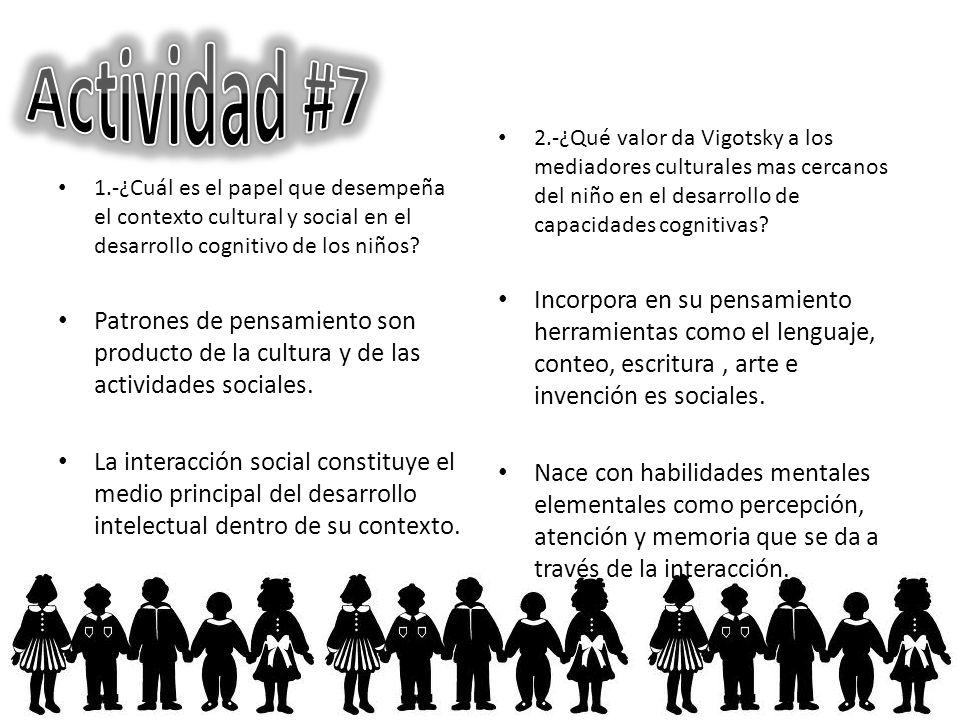 Actividad #7 2.-¿Qué valor da Vigotsky a los mediadores culturales mas cercanos del niño en el desarrollo de capacidades cognitivas
