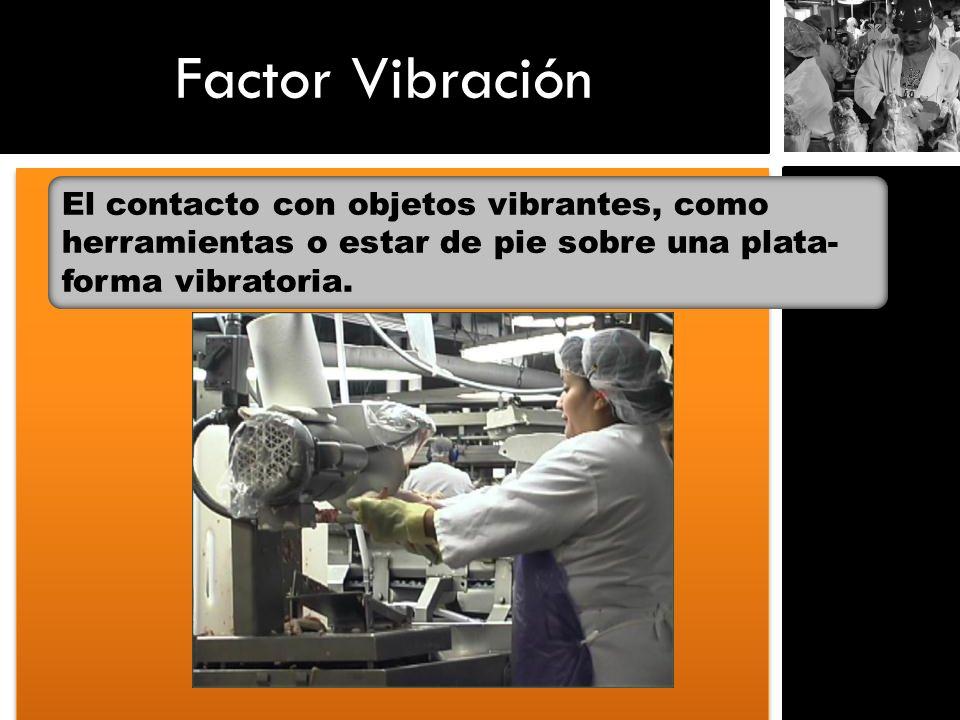 Factor VibraciónEl contacto con objetos vibrantes, como herramientas o estar de pie sobre una plata- forma vibratoria.