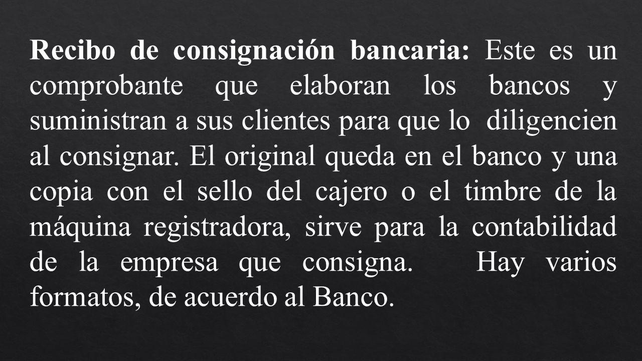 Recibo de consignación bancaria: Este es un comprobante que elaboran los bancos y suministran a sus clientes para que lo diligencien al consignar.