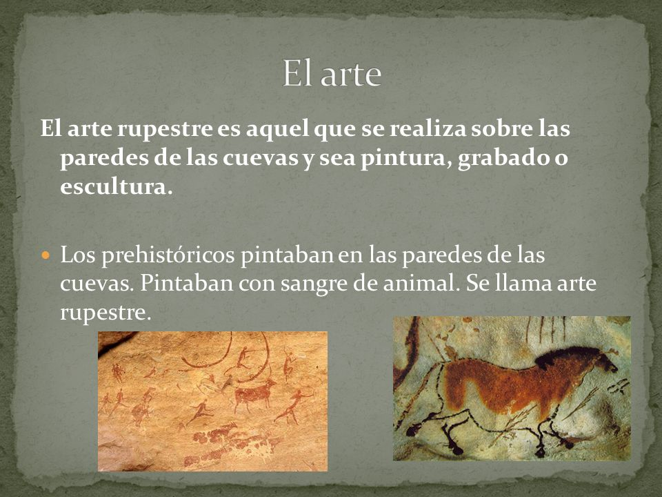 El arte El arte rupestre es aquel que se realiza sobre las paredes de las cuevas y sea pintura, grabado o escultura.