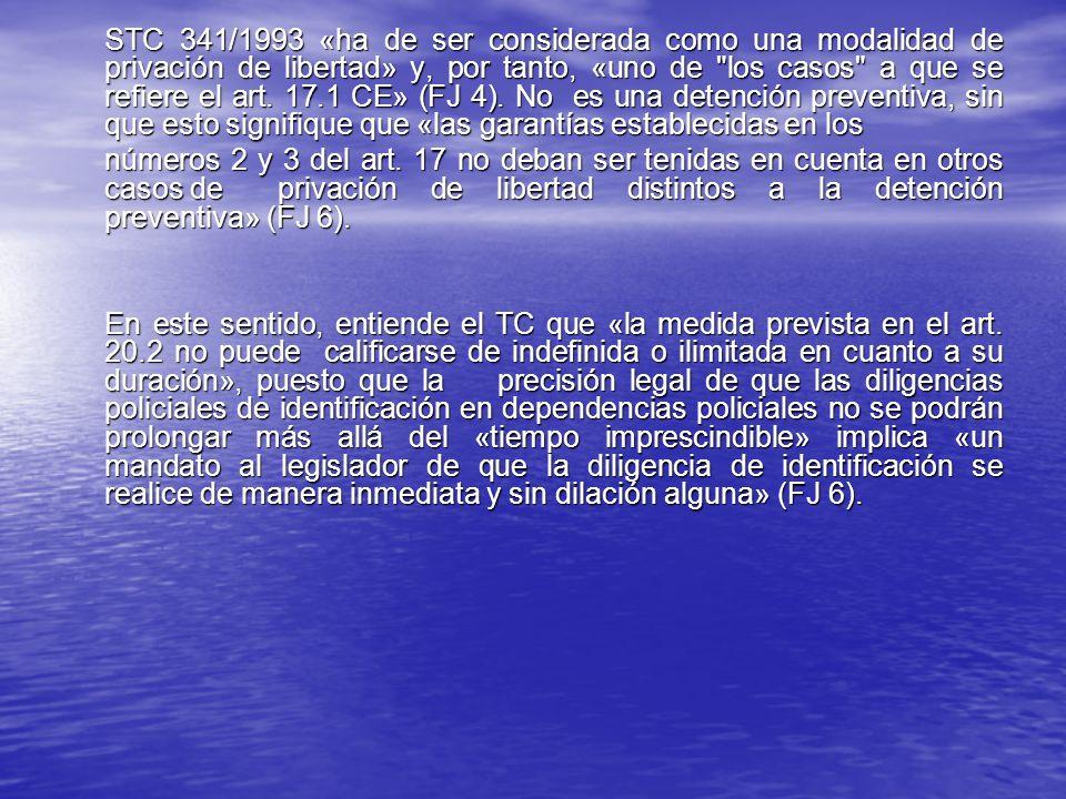 STC 341/1993 «ha de ser considerada como una modalidad de privación de libertad» y, por tanto, «uno de los casos a que se refiere el art. 17.1 CE» (FJ 4). No es una detención preventiva, sin que esto signifique que «las garantías establecidas en los