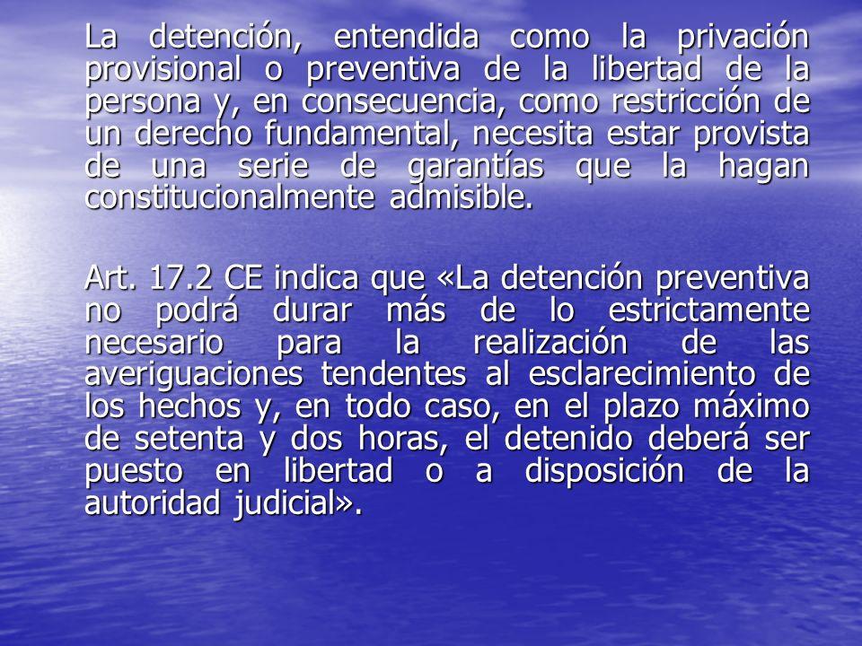 La detención, entendida como la privación provisional o preventiva de la libertad de la persona y, en consecuencia, como restricción de un derecho fundamental, necesita estar provista de una serie de garantías que la hagan constitucionalmente admisible.