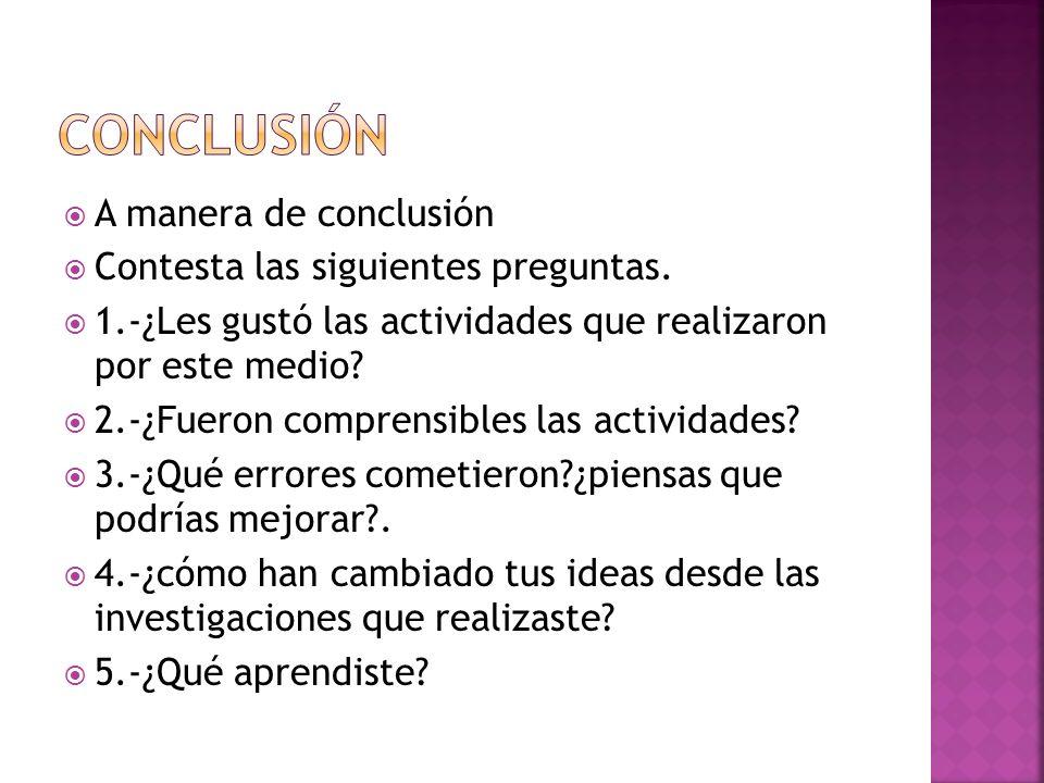 Conclusión A manera de conclusión Contesta las siguientes preguntas.