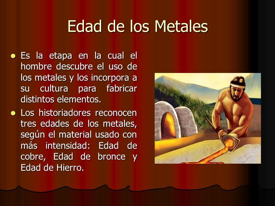 Edad de los Metales Es la etapa en la cual el hombre descubre el uso de los metales y los incorpora a su cultura para fabricar distintos elementos.