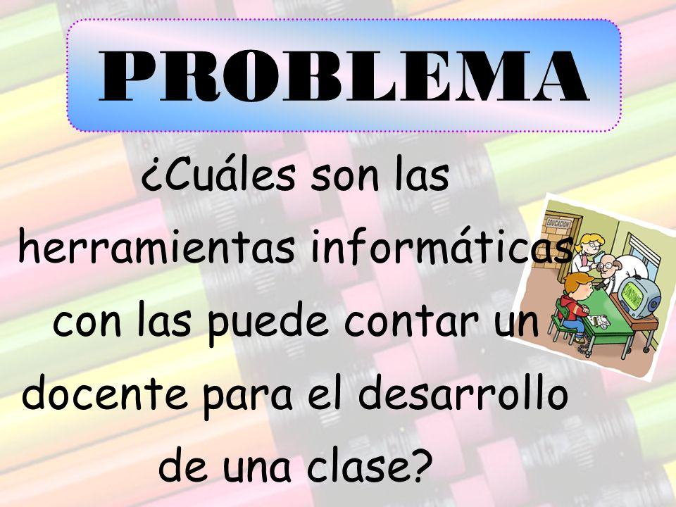 PROBLEMA ¿Cuáles son las herramientas informáticas con las puede contar un docente para el desarrollo de una clase