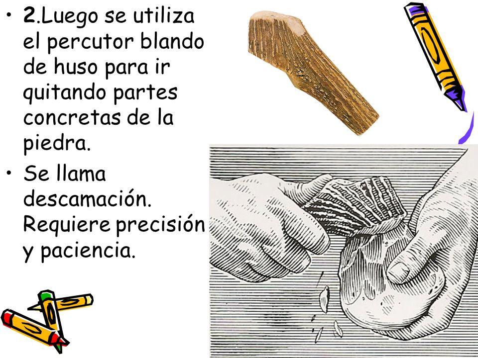 2.Luego se utiliza el percutor blando de huso para ir quitando partes concretas de la piedra.
