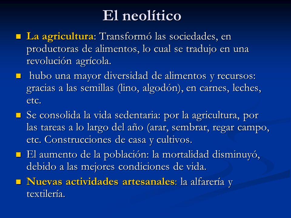El neolítico La agricultura: Transformó las sociedades, en productoras de alimentos, lo cual se tradujo en una revolución agrícola.