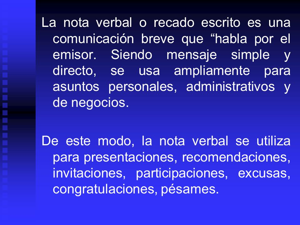 La nota verbal o recado escrito es una comunicación breve que habla por el emisor. Siendo mensaje simple y directo, se usa ampliamente para asuntos personales, administrativos y de negocios.
