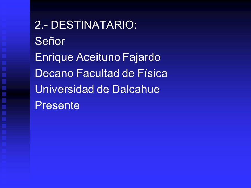 2.- DESTINATARIO: Señor. Enrique Aceituno Fajardo. Decano Facultad de Física. Universidad de Dalcahue.