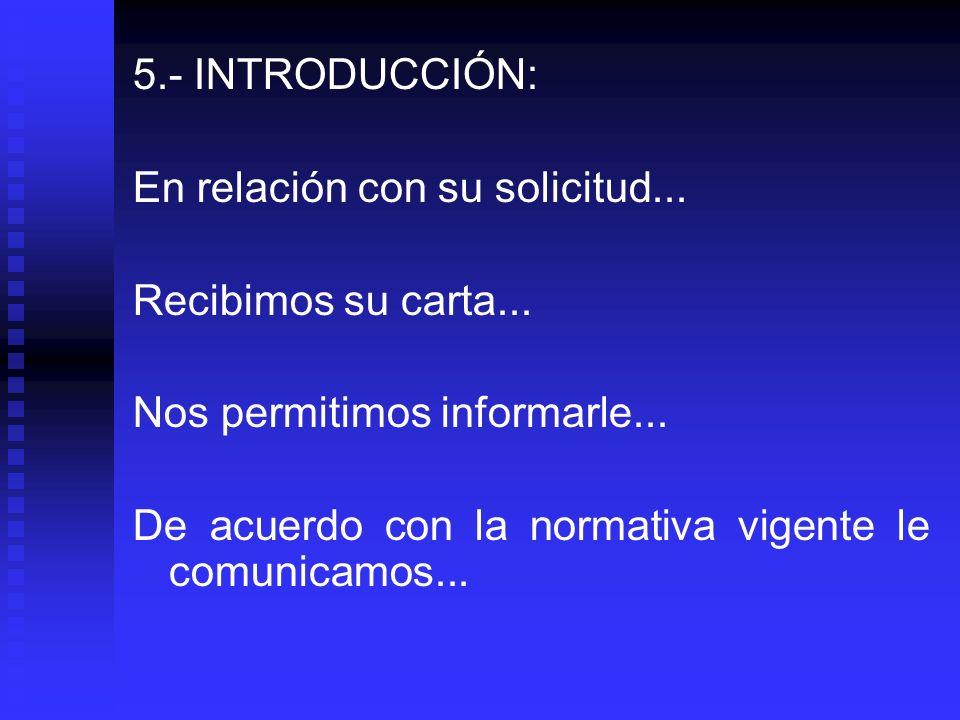 5.- INTRODUCCIÓN: En relación con su solicitud... Recibimos su carta... Nos permitimos informarle...