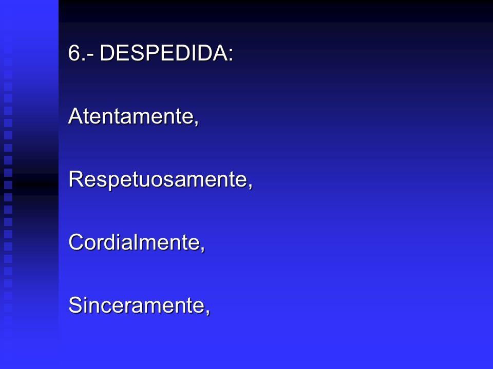 6.- DESPEDIDA: Atentamente, Respetuosamente, Cordialmente, Sinceramente,
