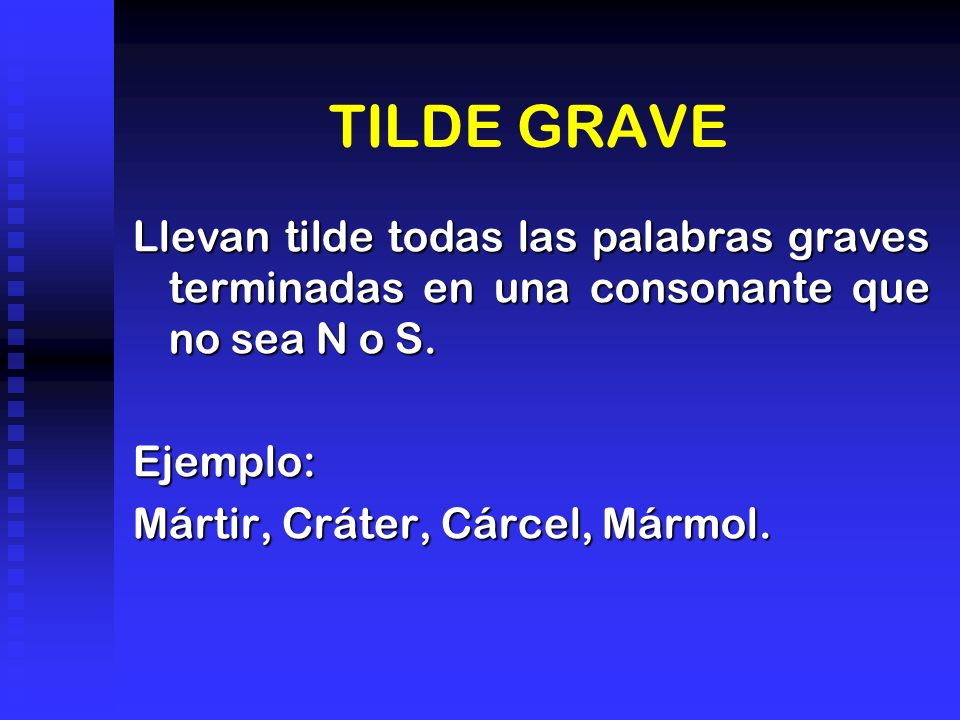 TILDE GRAVE Llevan tilde todas las palabras graves terminadas en una consonante que no sea N o S. Ejemplo: