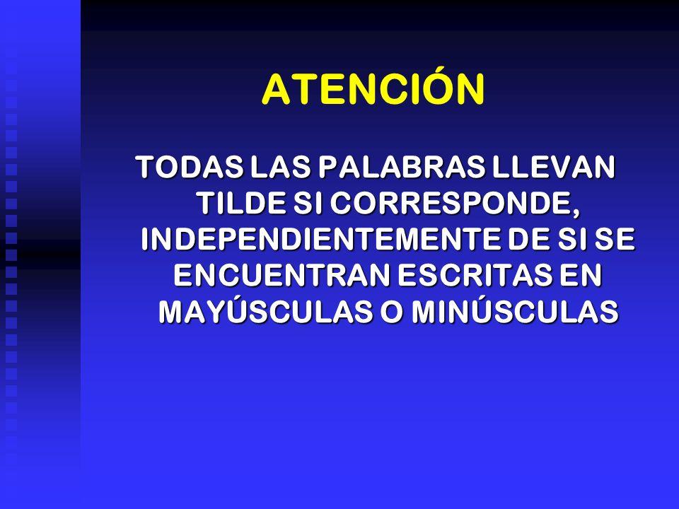 ATENCIÓN TODAS LAS PALABRAS LLEVAN TILDE SI CORRESPONDE, INDEPENDIENTEMENTE DE SI SE ENCUENTRAN ESCRITAS EN MAYÚSCULAS O MINÚSCULAS.