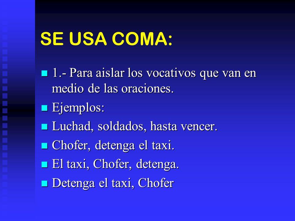 SE USA COMA: 1.- Para aislar los vocativos que van en medio de las oraciones. Ejemplos: Luchad, soldados, hasta vencer.