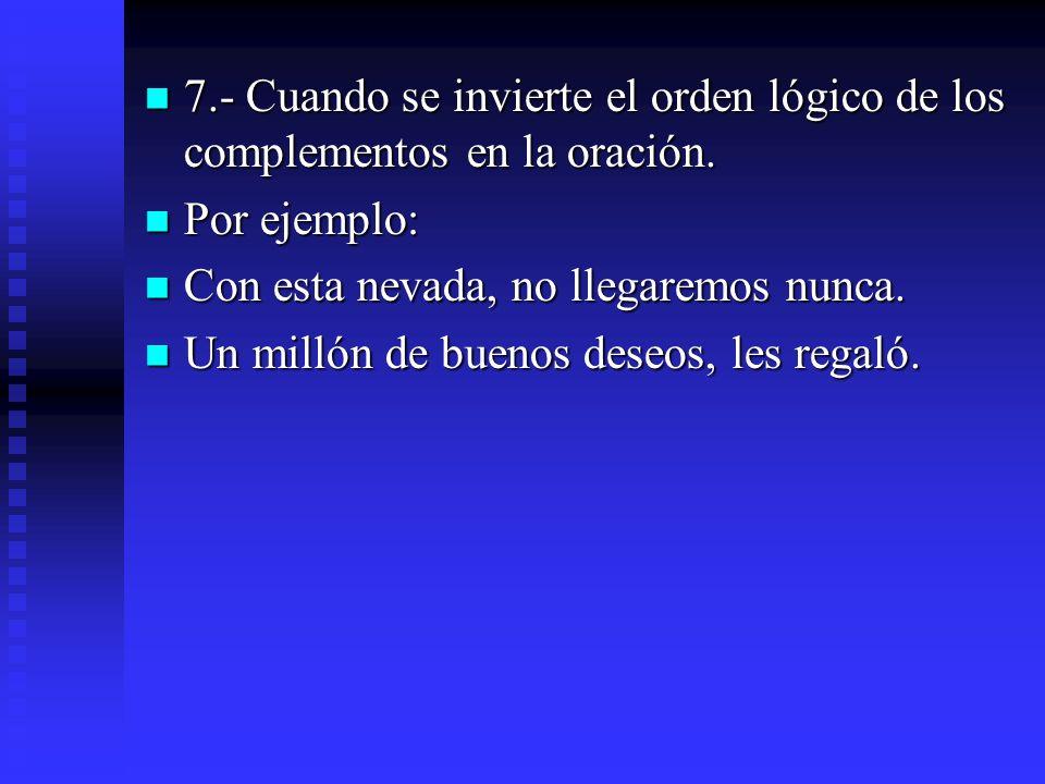 7.- Cuando se invierte el orden lógico de los complementos en la oración.