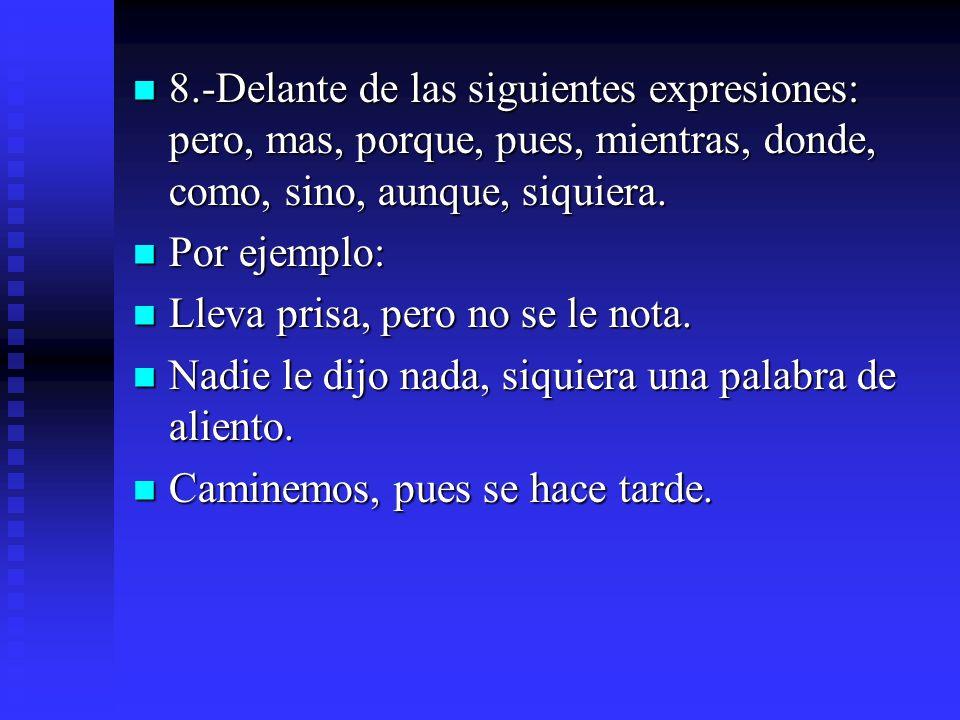 8.-Delante de las siguientes expresiones: pero, mas, porque, pues, mientras, donde, como, sino, aunque, siquiera.