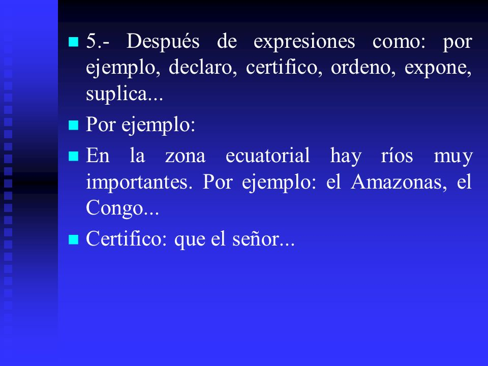5.- Después de expresiones como: por ejemplo, declaro, certifico, ordeno, expone, suplica...
