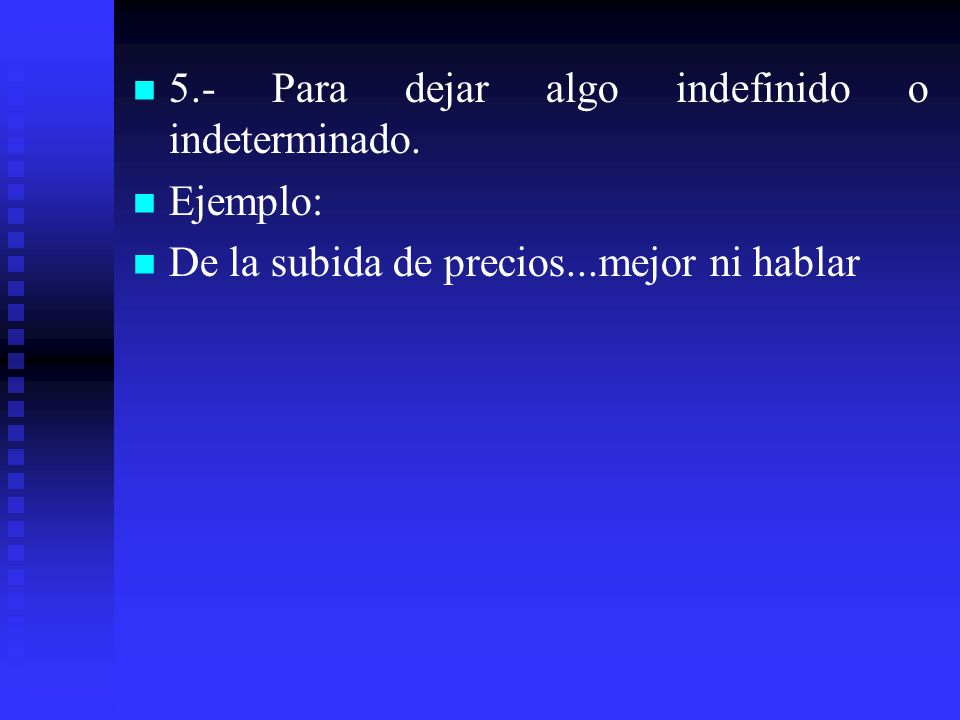 5.- Para dejar algo indefinido o indeterminado.