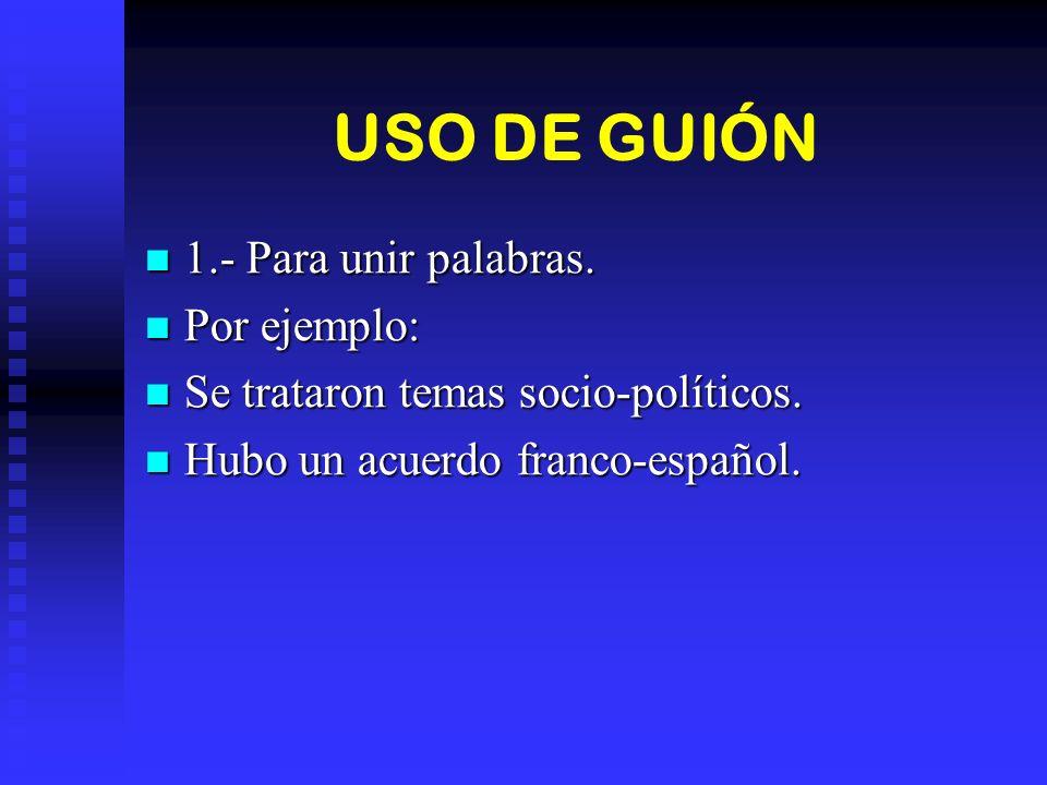 USO DE GUIÓN 1.- Para unir palabras. Por ejemplo:
