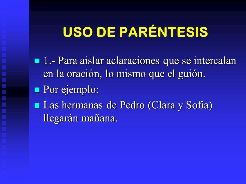 USO DE PARÉNTESIS 1.- Para aislar aclaraciones que se intercalan en la oración, lo mismo que el guión.