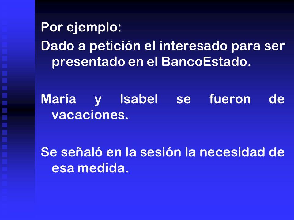 Por ejemplo: Dado a petición el interesado para ser presentado en el BancoEstado. María y Isabel se fueron de vacaciones.