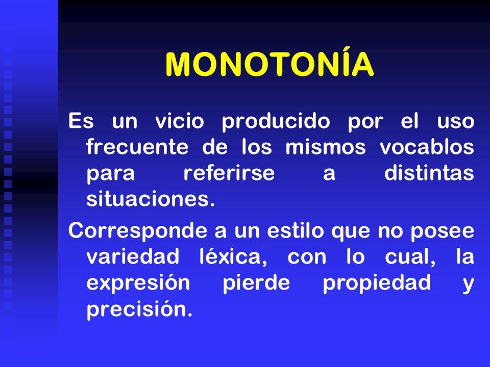 MONOTONÍA Es un vicio producido por el uso frecuente de los mismos vocablos para referirse a distintas situaciones.