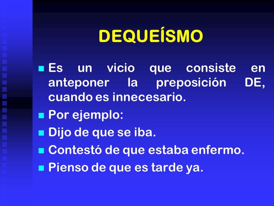 DEQUEÍSMO Es un vicio que consiste en anteponer la preposición DE, cuando es innecesario. Por ejemplo: