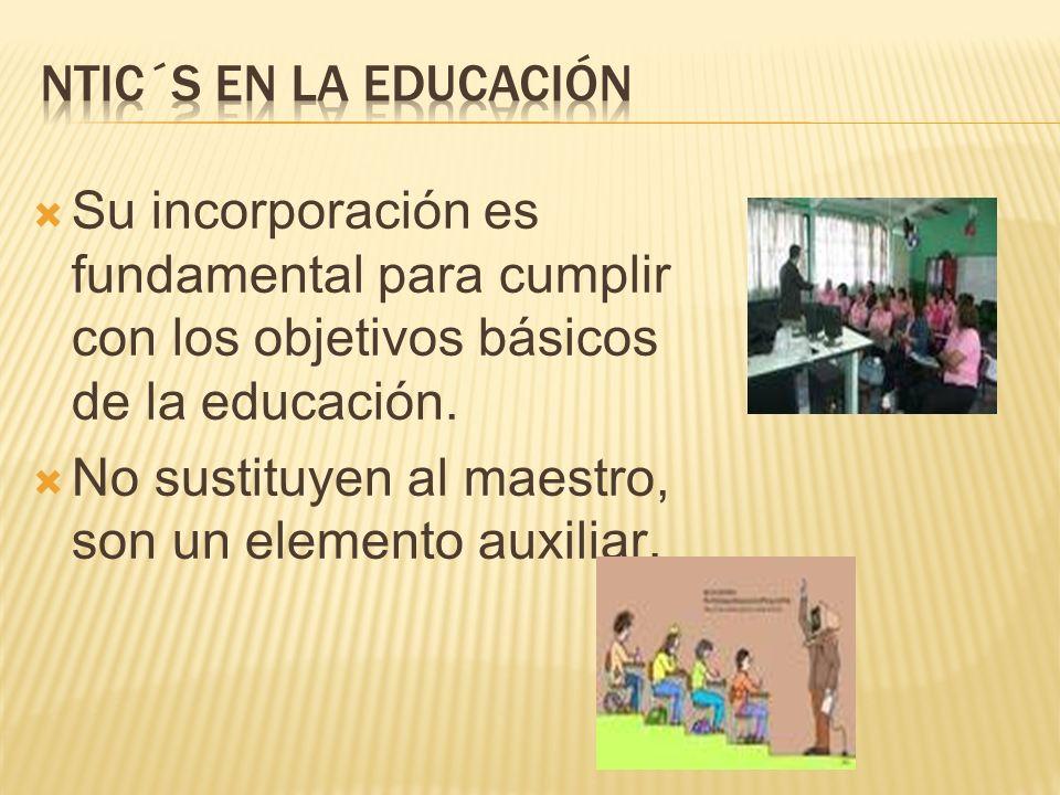 NTIC´s en la educación Su incorporación es fundamental para cumplir con los objetivos básicos de la educación.