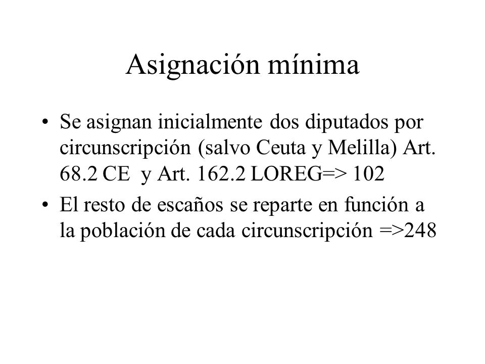 Asignación mínima Se asignan inicialmente dos diputados por circunscripción (salvo Ceuta y Melilla) Art. 68.2 CE y Art. 162.2 LOREG=> 102.