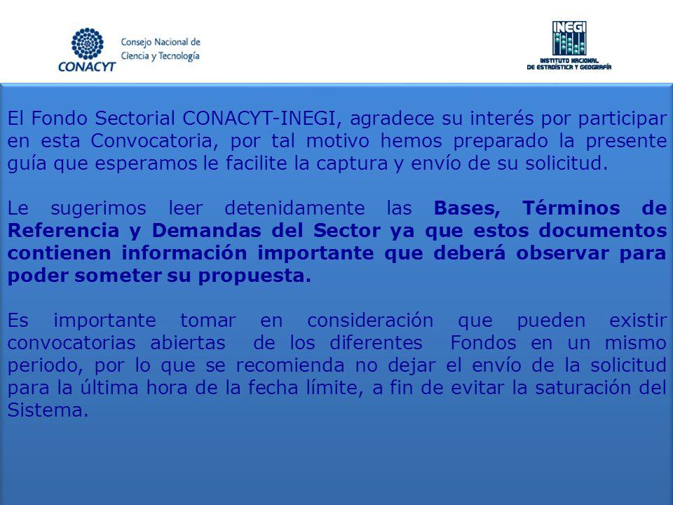 El Fondo Sectorial CONACYT-INEGI, agradece su interés por participar en esta Convocatoria, por tal motivo hemos preparado la presente guía que esperamos le facilite la captura y envío de su solicitud.