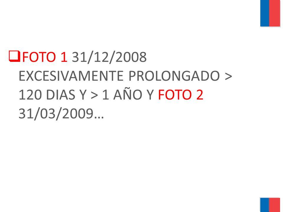 FOTO 1 31/12/2008 EXCESIVAMENTE PROLONGADO > 120 DIAS Y > 1 AÑO Y FOTO 2 31/03/2009…