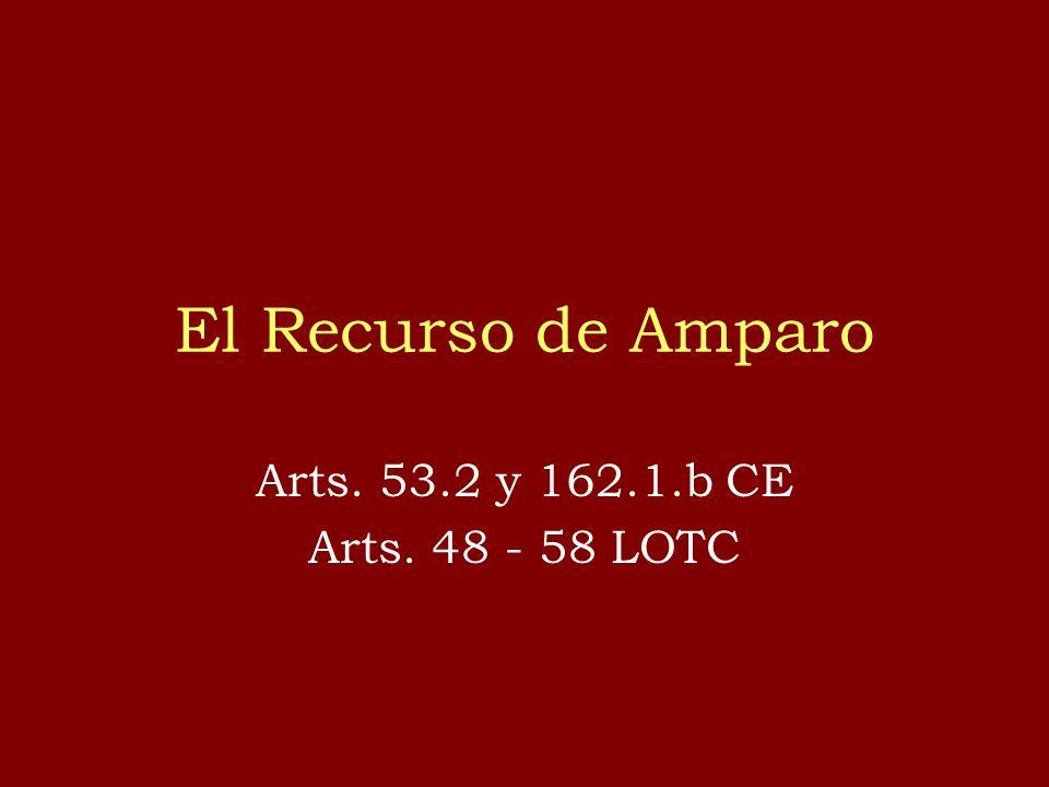 El Recurso de Amparo Arts. 53.2 y 162.1.b CE Arts. 48 - 58 LOTC