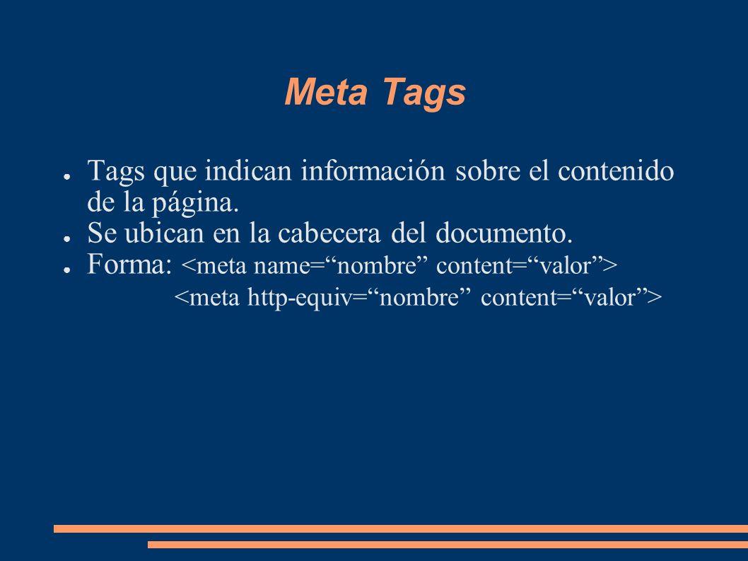 Meta Tags Tags que indican información sobre el contenido de la página. Se ubican en la cabecera del documento.