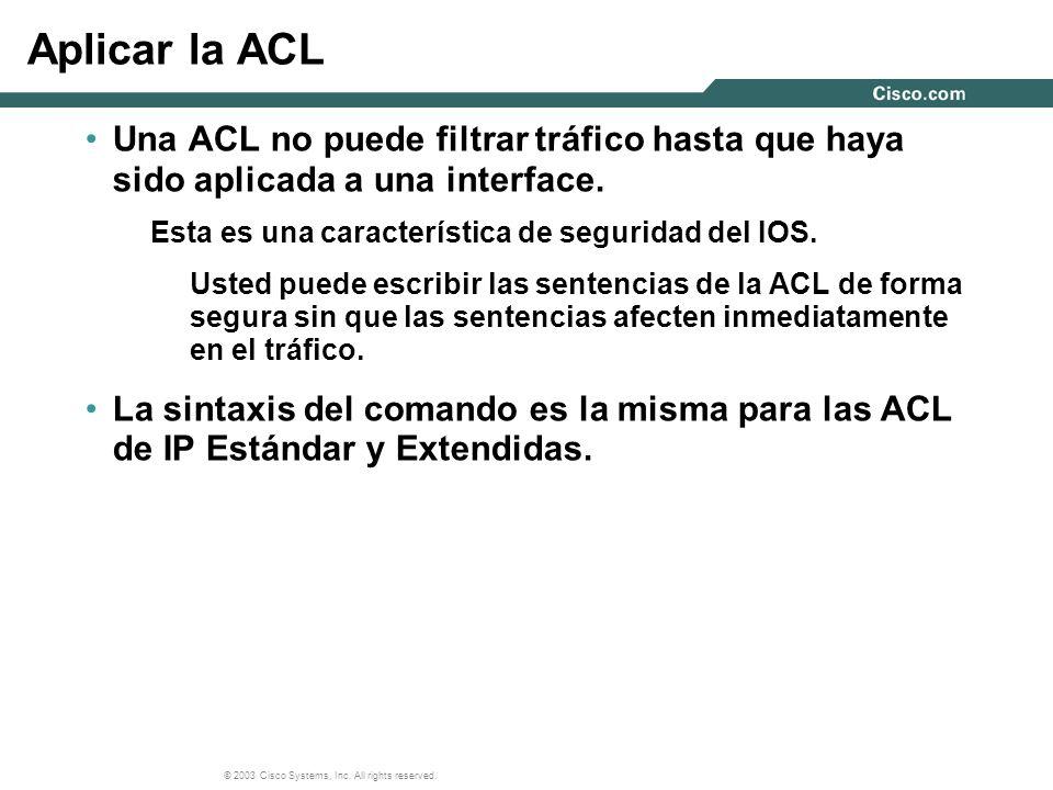 Aplicar la ACL Una ACL no puede filtrar tráfico hasta que haya sido aplicada a una interface. Esta es una característica de seguridad del IOS.