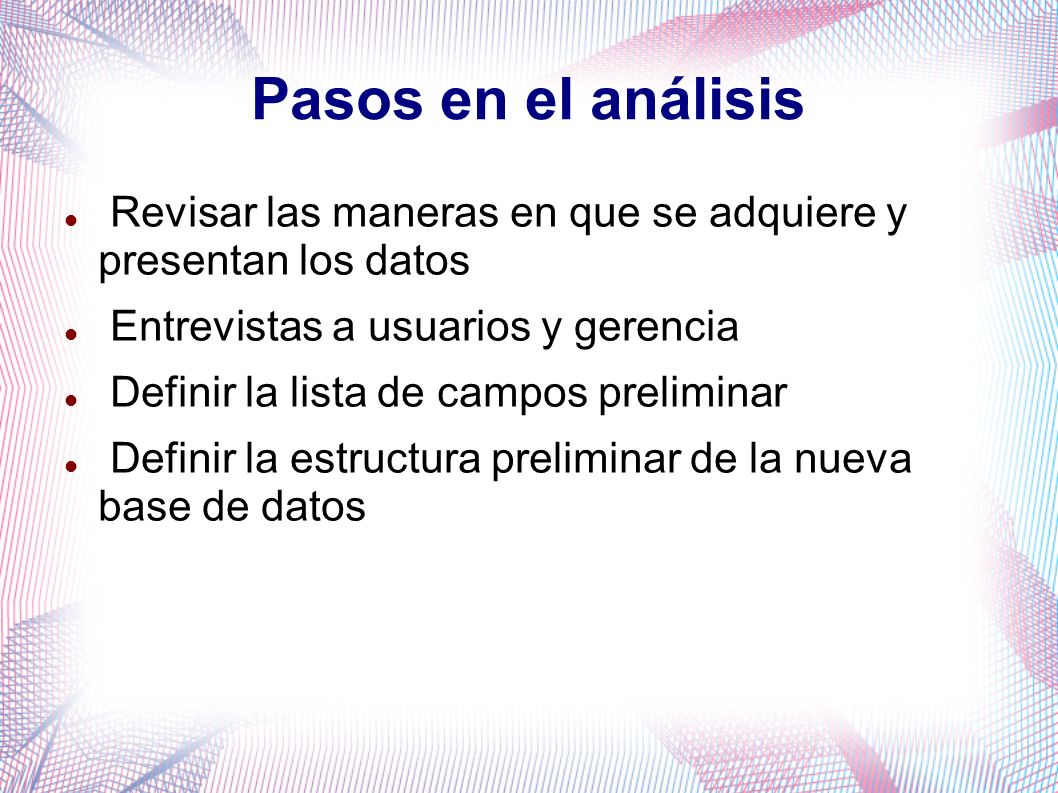 Pasos en el análisis Revisar las maneras en que se adquiere y presentan los datos. Entrevistas a usuarios y gerencia.