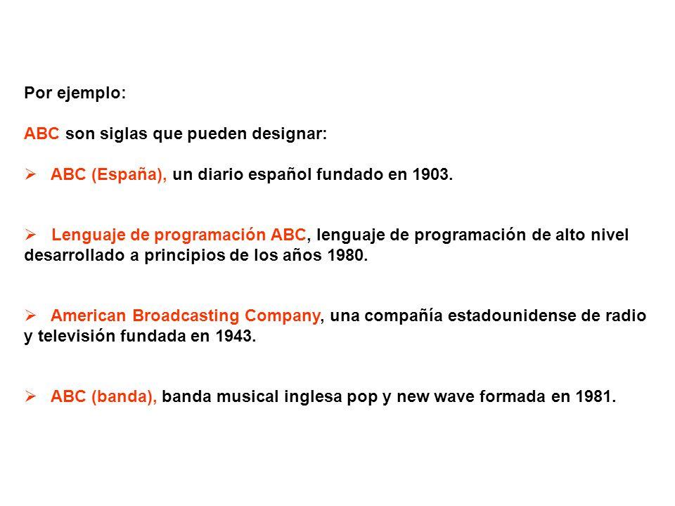 Por ejemplo: ABC son siglas que pueden designar: ABC (España), un diario español fundado en 1903.