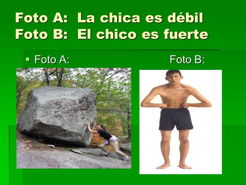 Foto A: La chica es débil Foto B: El chico es fuerte